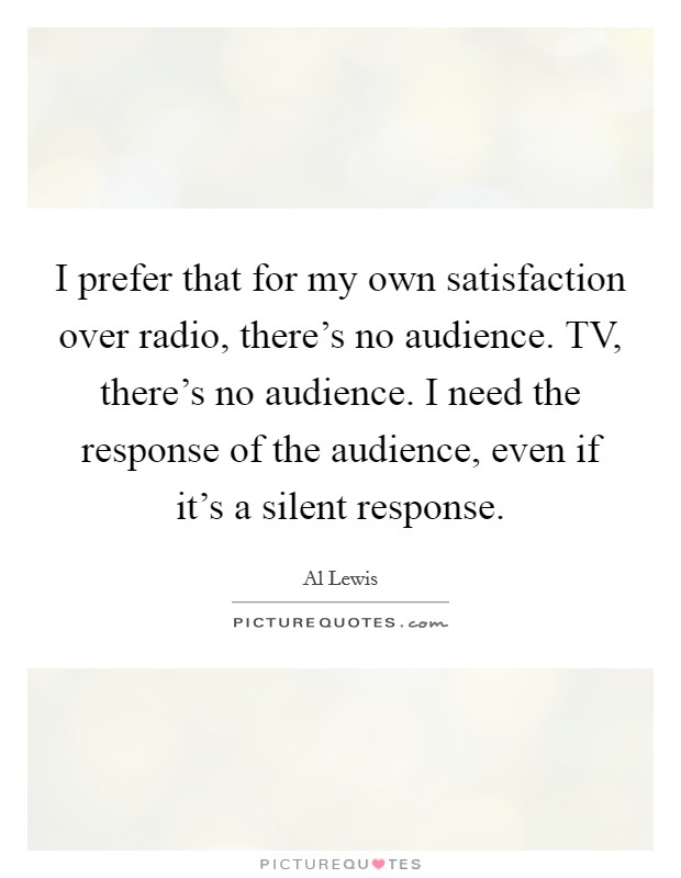 I prefer that for my own satisfaction over radio, there's no audience. TV, there's no audience. I need the response of the audience, even if it's a silent response Picture Quote #1
