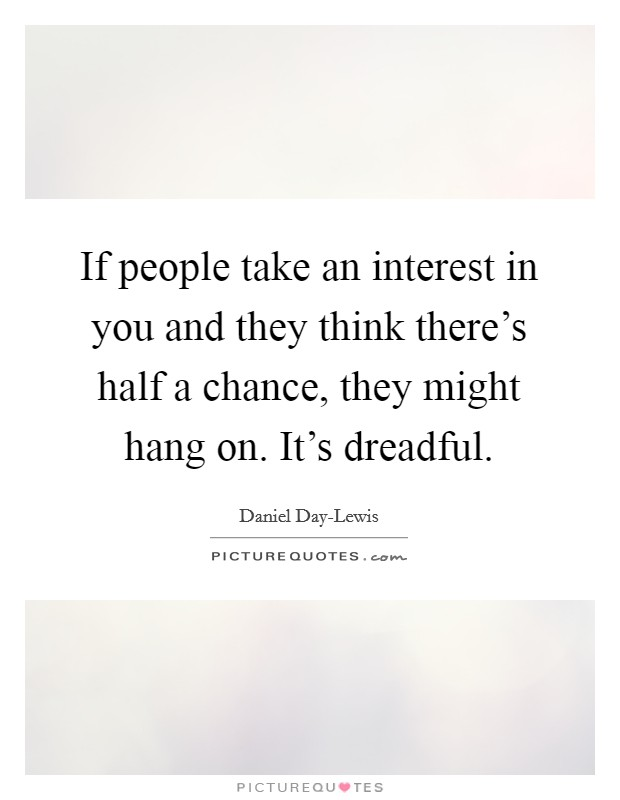 If people take an interest in you and they think there's half a chance, they might hang on. It's dreadful Picture Quote #1