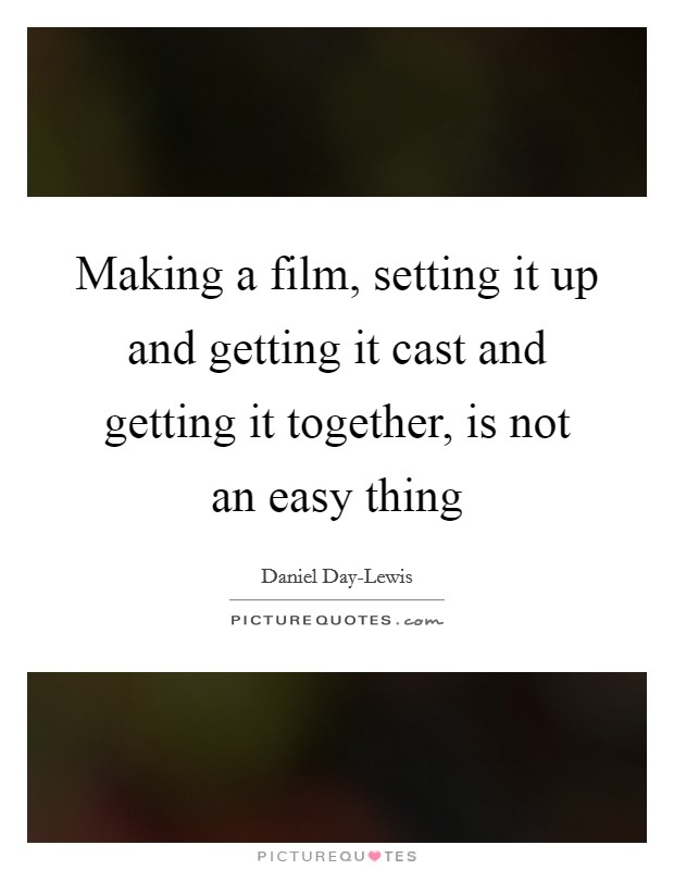 Making a film, setting it up and getting it cast and getting it together, is not an easy thing Picture Quote #1