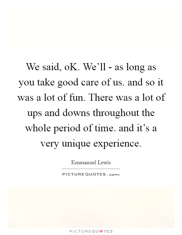 We said, oK. We'll - as long as you take good care of us. and so it was a lot of fun. There was a lot of ups and downs throughout the whole period of time. and it's a very unique experience Picture Quote #1