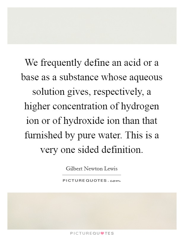We frequently define an acid or a base as a substance whose aqueous solution gives, respectively, a higher concentration of hydrogen ion or of hydroxide ion than that furnished by pure water. This is a very one sided definition Picture Quote #1