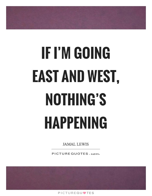 If I'm going east and west, nothing's happening Picture Quote #1