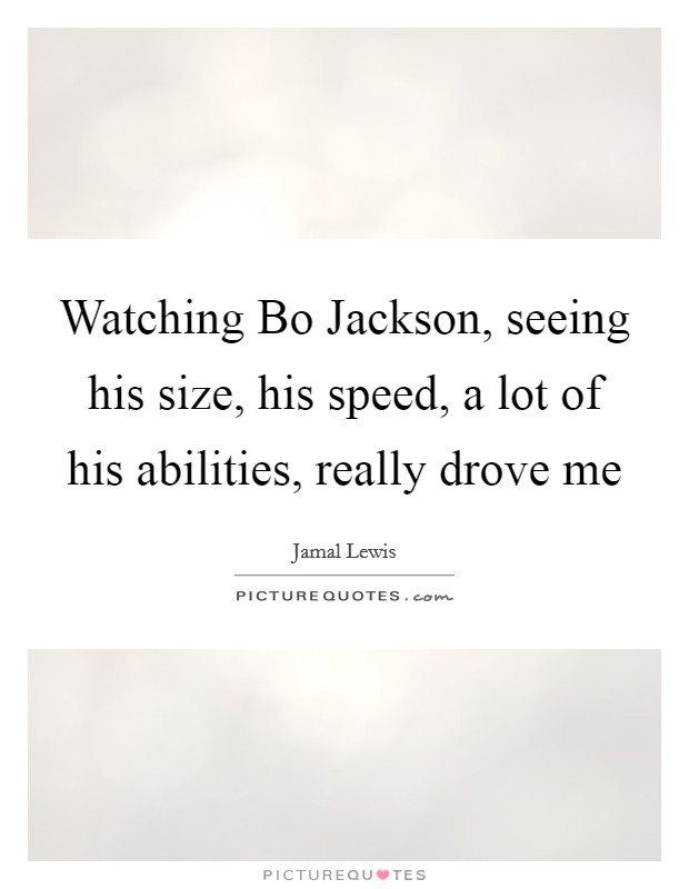Watching Bo Jackson, seeing his size, his speed, a lot of his abilities, really drove me Picture Quote #1