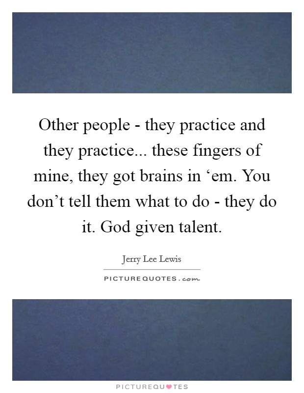 Other people - they practice and they practice... these fingers of mine, they got brains in 'em. You don't tell them what to do - they do it. God given talent Picture Quote #1