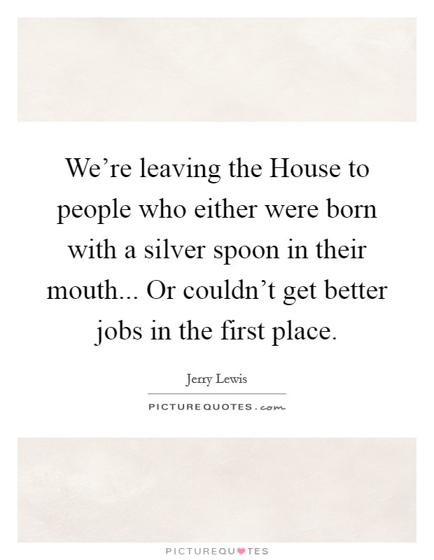We're leaving the House to people who either were born with a silver spoon in their mouth... Or couldn't get better jobs in the first place Picture Quote #1