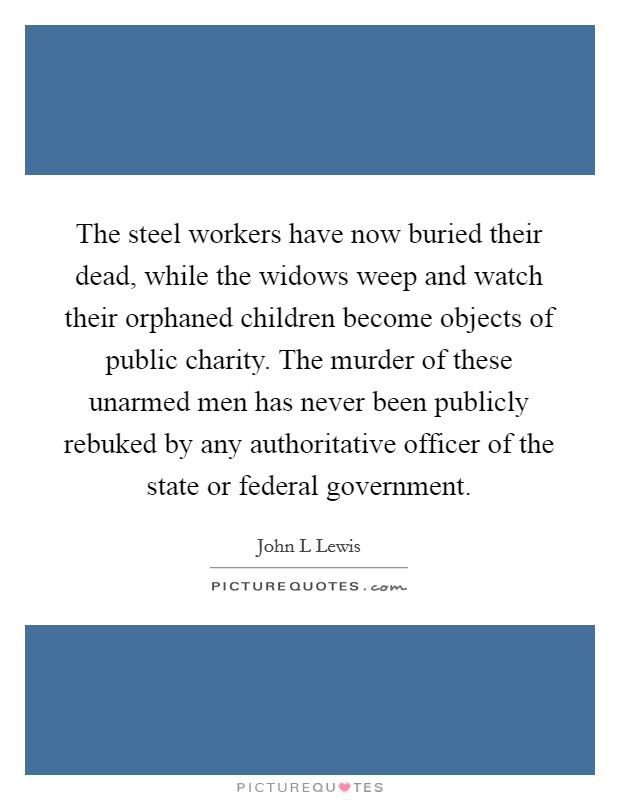 The steel workers have now buried their dead, while the widows weep and watch their orphaned children become objects of public charity. The murder of these unarmed men has never been publicly rebuked by any authoritative officer of the state or federal government Picture Quote #1