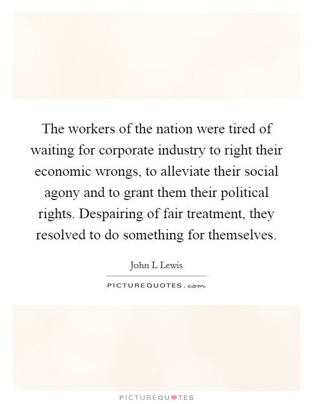 The workers of the nation were tired of waiting for corporate industry to right their economic wrongs, to alleviate their social agony and to grant them their political rights. Despairing of fair treatment, they resolved to do something for themselves Picture Quote #1