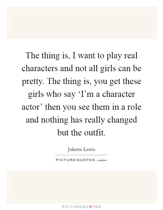 The thing is, I want to play real characters and not all girls can be pretty. The thing is, you get these girls who say 'I'm a character actor' then you see them in a role and nothing has really changed but the outfit Picture Quote #1