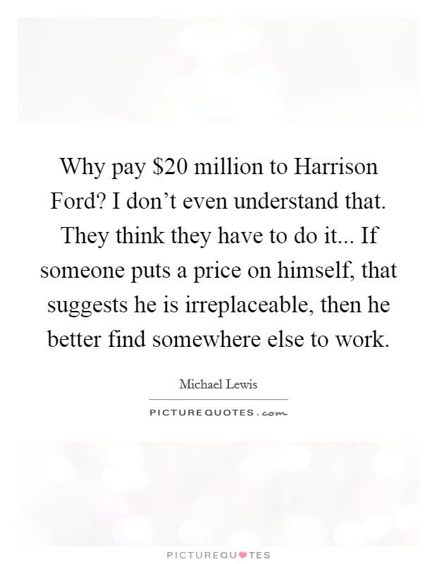 Why pay $20 million to Harrison Ford? I don't even understand that. They think they have to do it... If someone puts a price on himself, that suggests he is irreplaceable, then he better find somewhere else to work Picture Quote #1