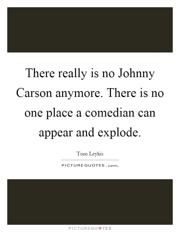 There really is no Johnny Carson anymore. There is no one place a comedian can appear and explode Picture Quote #1