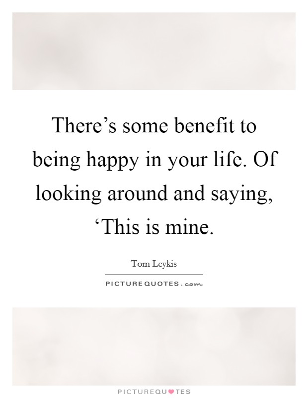 There's some benefit to being happy in your life. Of looking around and saying, 'This is mine Picture Quote #1