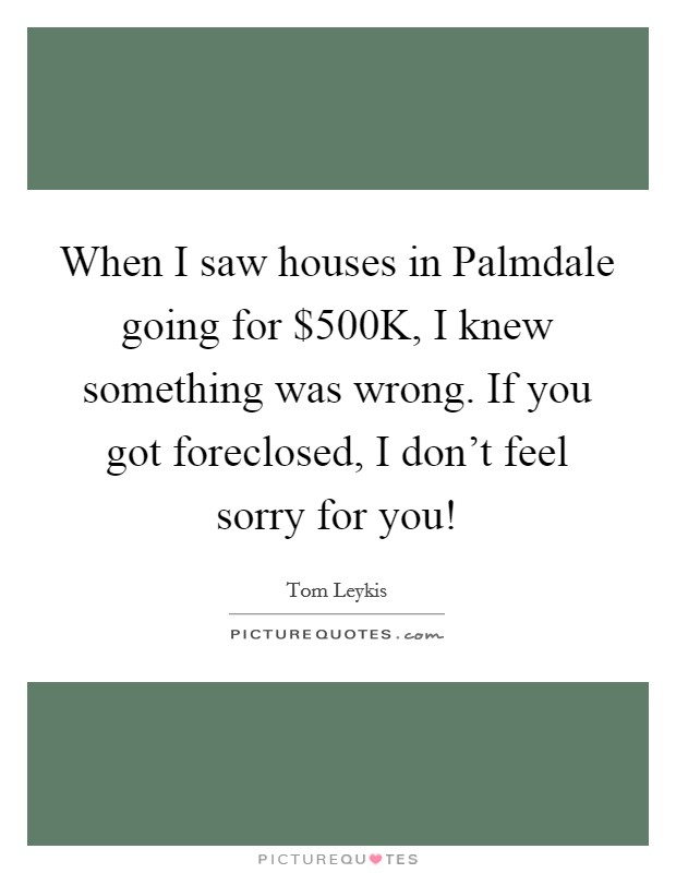 When I saw houses in Palmdale going for $500K, I knew something was wrong. If you got foreclosed, I don't feel sorry for you! Picture Quote #1