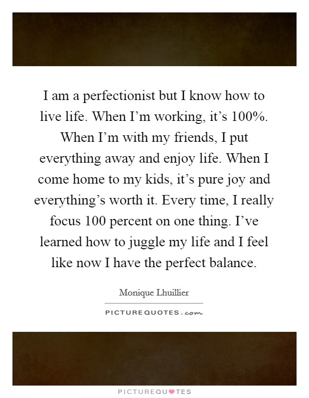 I am a perfectionist but I know how to live life. When I'm working, it's 100%. When I'm with my friends, I put everything away and enjoy life. When I come home to my kids, it's pure joy and everything's worth it. Every time, I really focus 100 percent on one thing. I've learned how to juggle my life and I feel like now I have the perfect balance Picture Quote #1