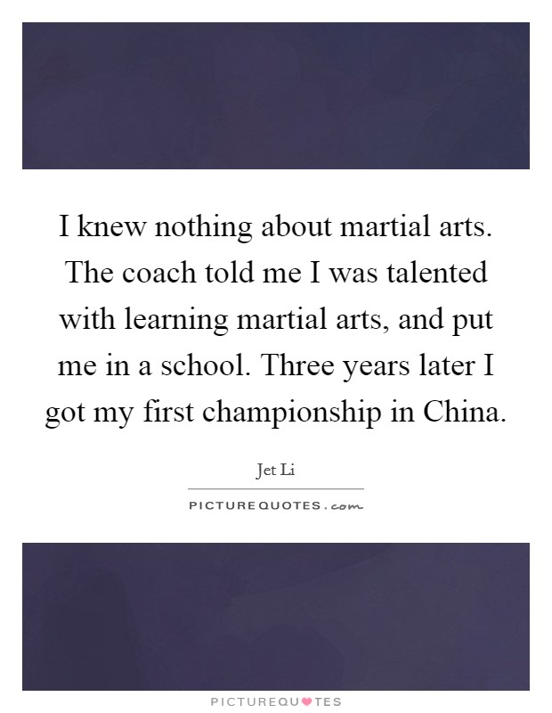 I knew nothing about martial arts. The coach told me I was talented with learning martial arts, and put me in a school. Three years later I got my first championship in China Picture Quote #1