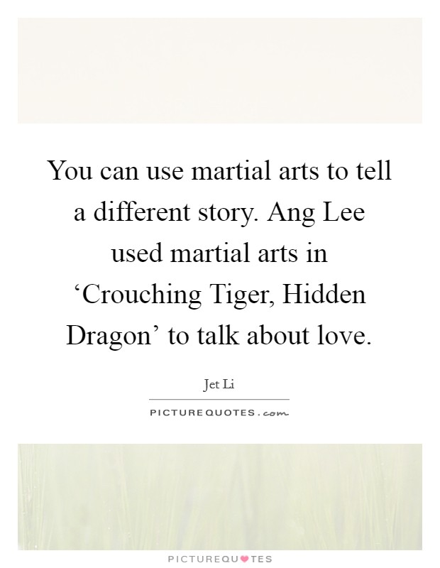 You can use martial arts to tell a different story. Ang Lee used martial arts in 'Crouching Tiger, Hidden Dragon' to talk about love Picture Quote #1