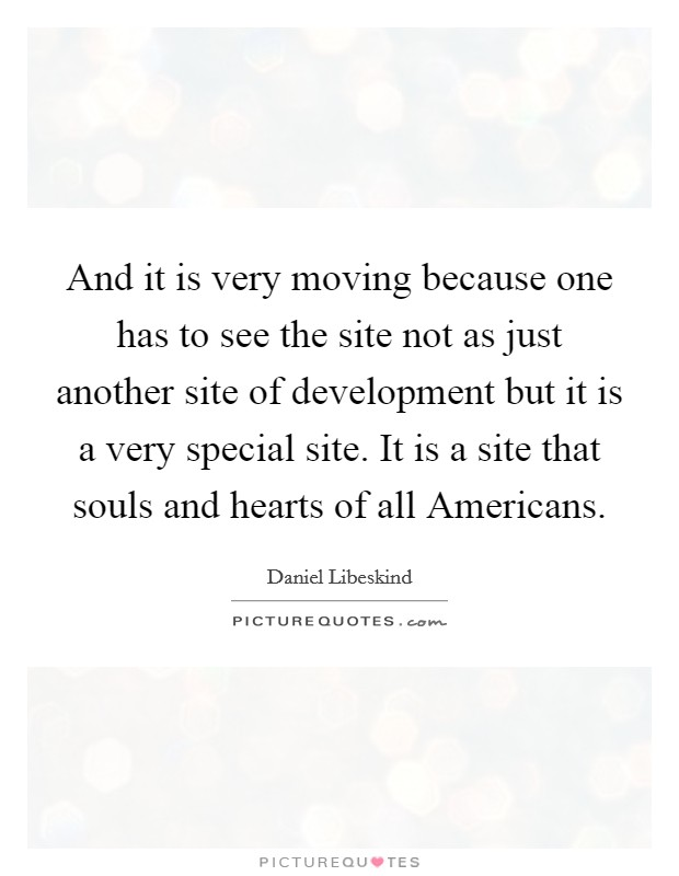 And it is very moving because one has to see the site not as just another site of development but it is a very special site. It is a site that souls and hearts of all Americans Picture Quote #1
