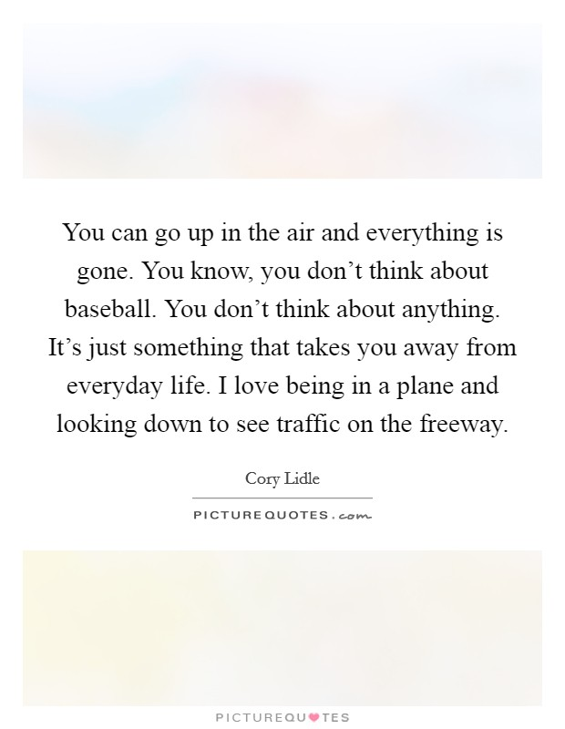You can go up in the air and everything is gone. You know, you don't think about baseball. You don't think about anything. It's just something that takes you away from everyday life. I love being in a plane and looking down to see traffic on the freeway Picture Quote #1