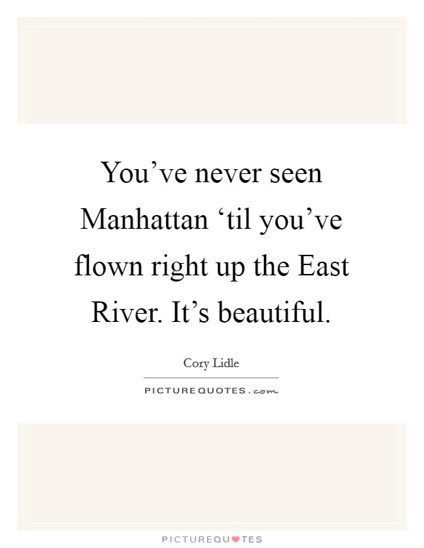 You've never seen Manhattan 'til you've flown right up the East River. It's beautiful Picture Quote #1