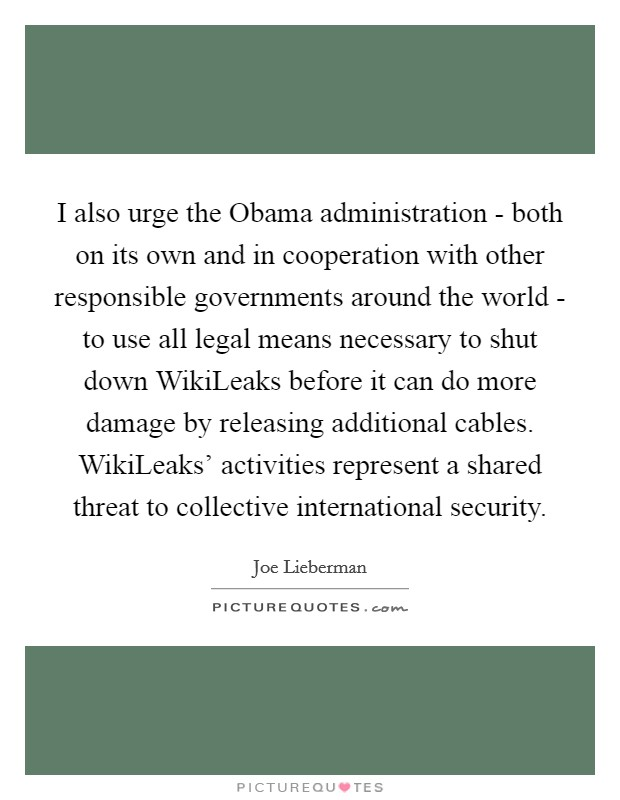 I also urge the Obama administration - both on its own and in cooperation with other responsible governments around the world - to use all legal means necessary to shut down WikiLeaks before it can do more damage by releasing additional cables. WikiLeaks' activities represent a shared threat to collective international security Picture Quote #1