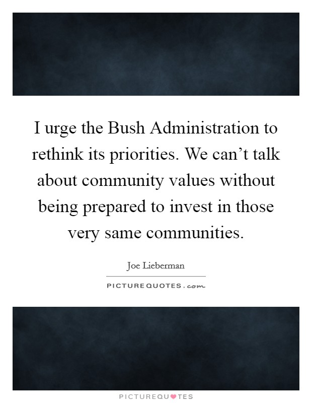 I urge the Bush Administration to rethink its priorities. We can't talk about community values without being prepared to invest in those very same communities Picture Quote #1