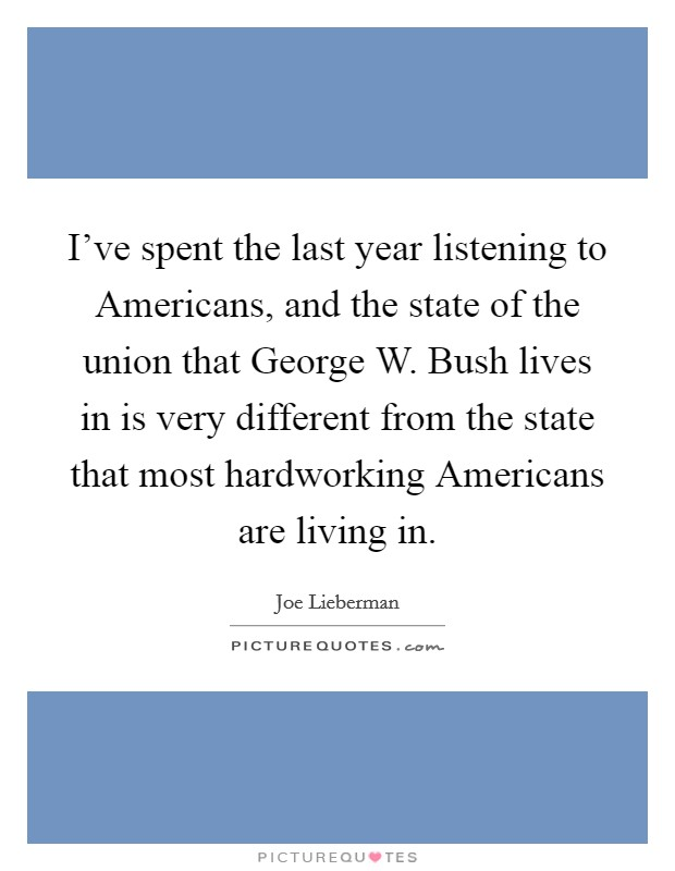 I've spent the last year listening to Americans, and the state of the union that George W. Bush lives in is very different from the state that most hardworking Americans are living in Picture Quote #1
