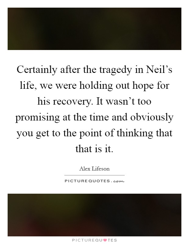 Certainly after the tragedy in Neil's life, we were holding out hope for his recovery. It wasn't too promising at the time and obviously you get to the point of thinking that that is it Picture Quote #1