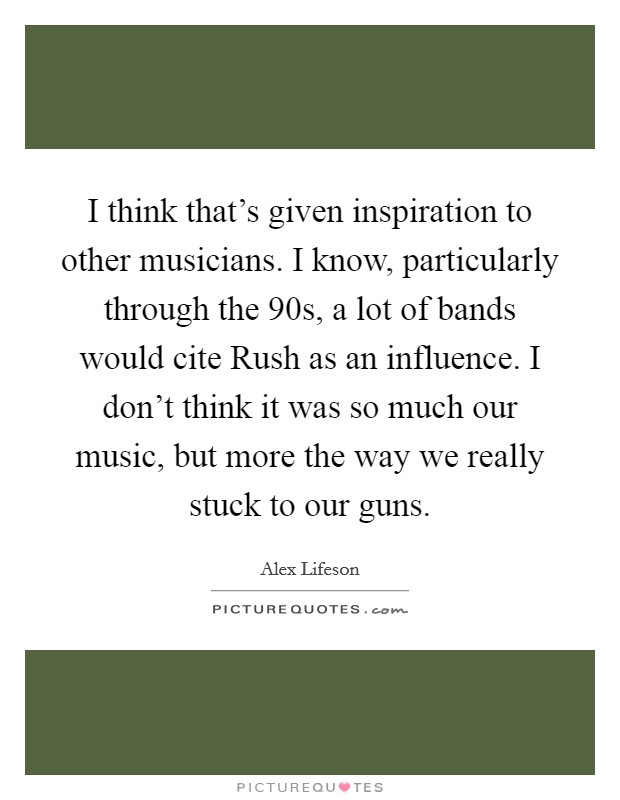 I think that's given inspiration to other musicians. I know, particularly through the 90s, a lot of bands would cite Rush as an influence. I don't think it was so much our music, but more the way we really stuck to our guns Picture Quote #1