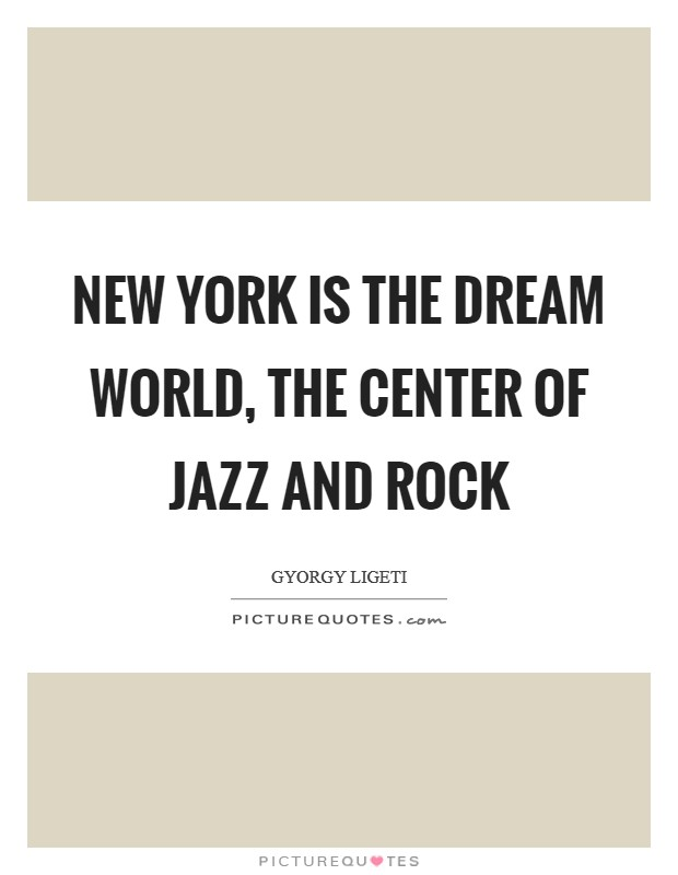 New York is the dream world, the center of jazz and rock Picture Quote #1