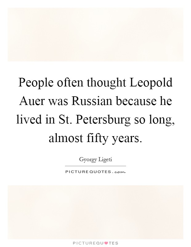People often thought Leopold Auer was Russian because he lived in St. Petersburg so long, almost fifty years Picture Quote #1