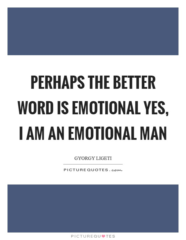 Perhaps the better word is emotional yes, I am an emotional man Picture Quote #1