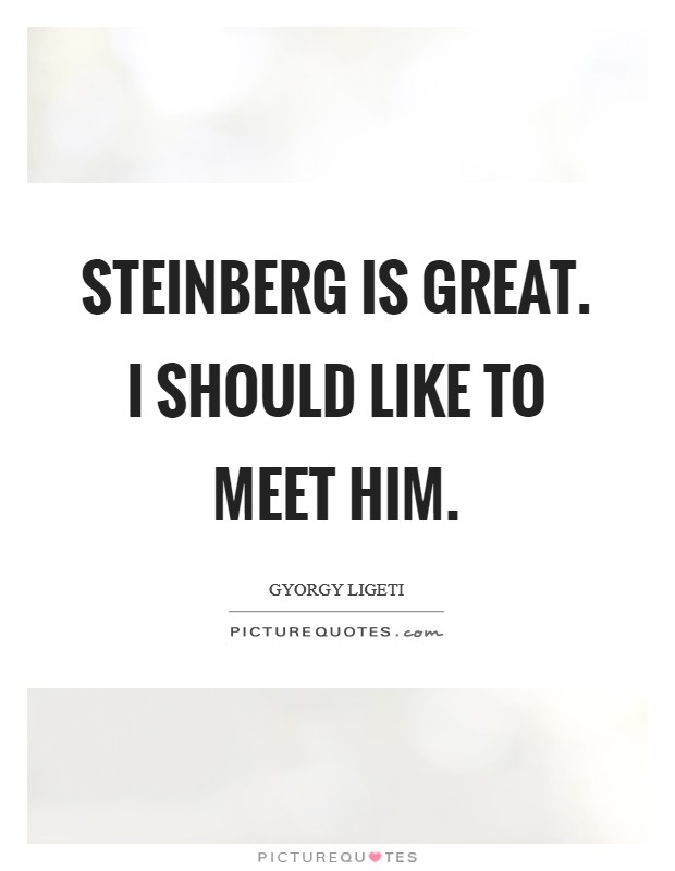 Steinberg is great. I should like to meet him Picture Quote #1