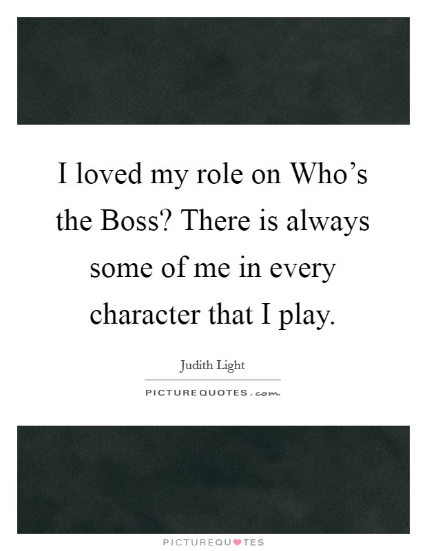 I loved my role on Who's the Boss? There is always some of me in every character that I play Picture Quote #1