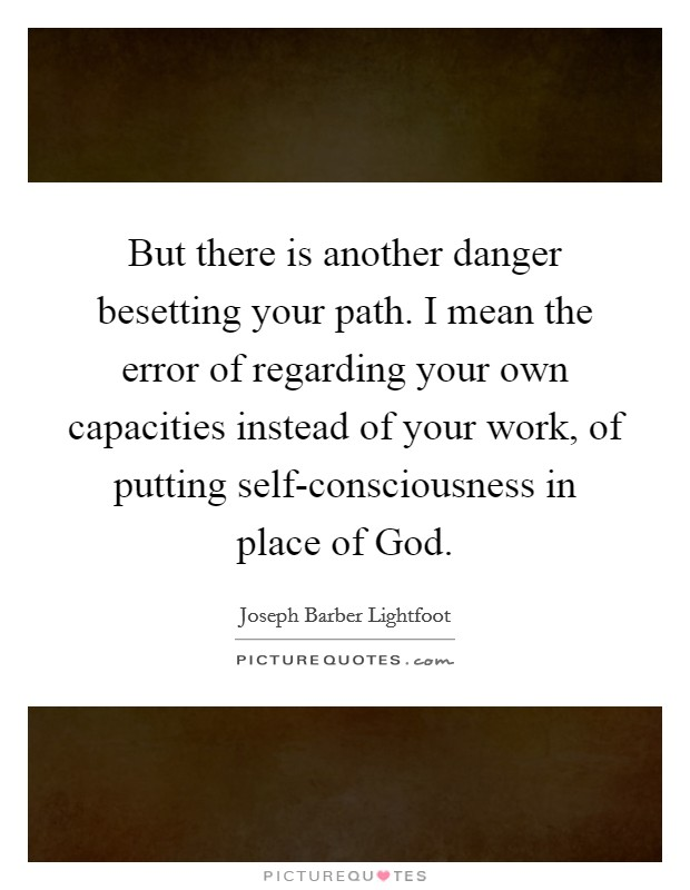 But there is another danger besetting your path. I mean the error of regarding your own capacities instead of your work, of putting self-consciousness in place of God Picture Quote #1
