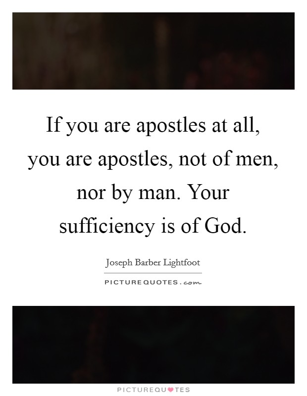 If you are apostles at all, you are apostles, not of men, nor by man. Your sufficiency is of God Picture Quote #1