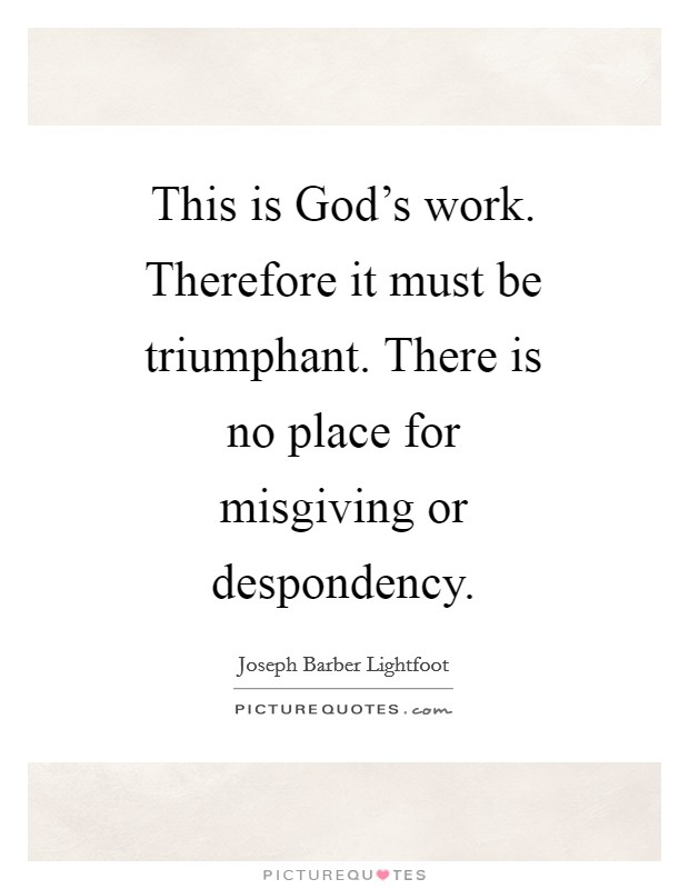 This is God's work. Therefore it must be triumphant. There is no place for misgiving or despondency Picture Quote #1