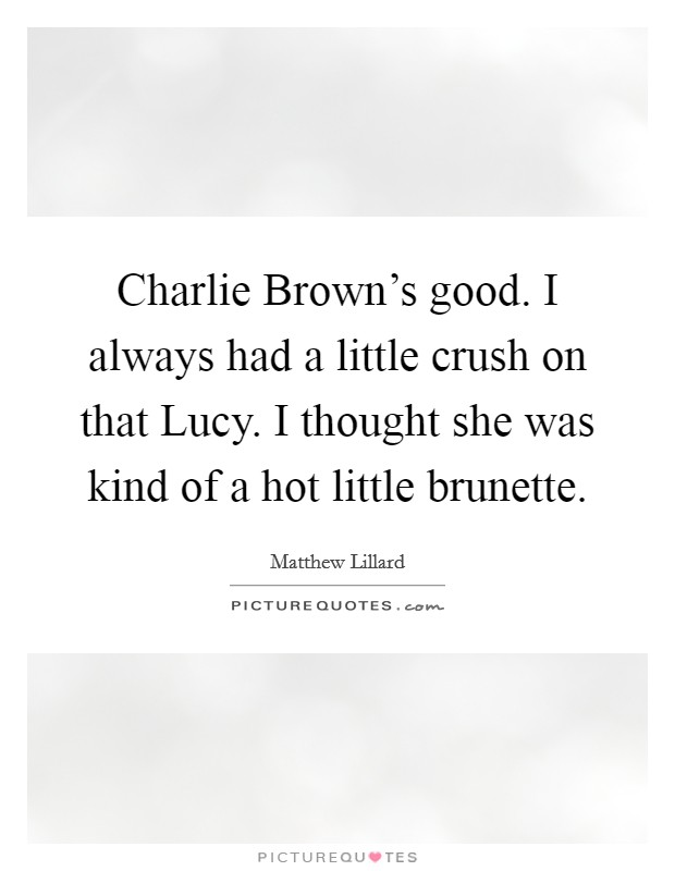 Charlie Brown's good. I always had a little crush on that Lucy. I thought she was kind of a hot little brunette Picture Quote #1