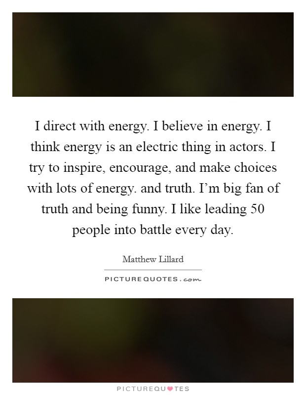 I direct with energy. I believe in energy. I think energy is an electric thing in actors. I try to inspire, encourage, and make choices with lots of energy. and truth. I'm big fan of truth and being funny. I like leading 50 people into battle every day Picture Quote #1