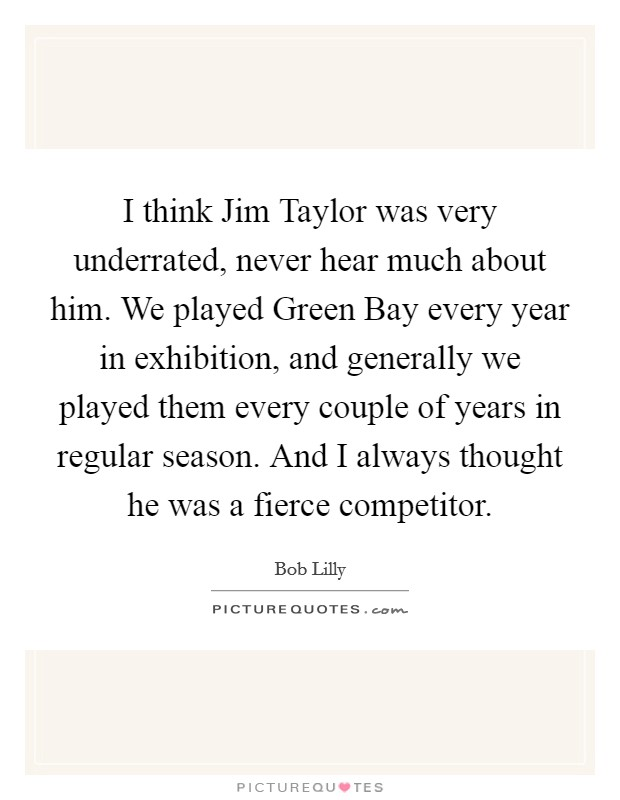I think Jim Taylor was very underrated, never hear much about him. We played Green Bay every year in exhibition, and generally we played them every couple of years in regular season. And I always thought he was a fierce competitor Picture Quote #1