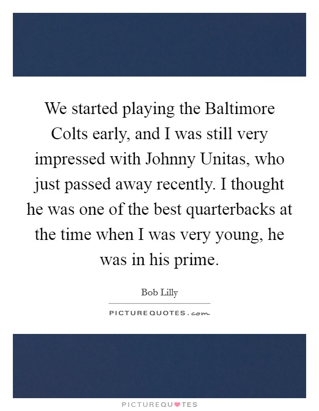 We started playing the Baltimore Colts early, and I was still very impressed with Johnny Unitas, who just passed away recently. I thought he was one of the best quarterbacks at the time when I was very young, he was in his prime Picture Quote #1