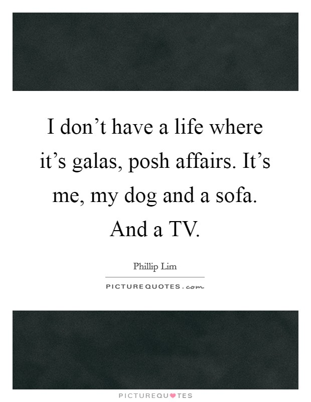 I don't have a life where it's galas, posh affairs. It's me, my dog and a sofa. And a TV Picture Quote #1