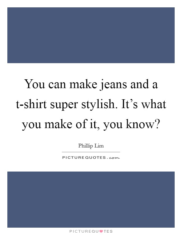 You can make jeans and a t-shirt super stylish. It's what you make of it, you know? Picture Quote #1