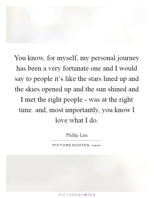 You know, for myself, my personal journey has been a very fortunate one and I would say to people it's like the stars lined up and the skies opened up and the sun shined and I met the right people - was at the right time. and, most importantly, you know I love what I do Picture Quote #1