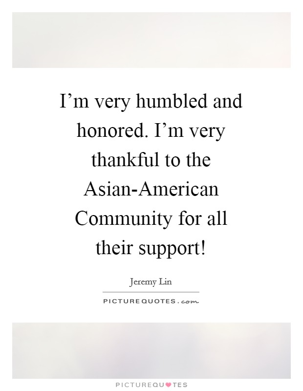 I'm very humbled and honored. I'm very thankful to the Asian-American Community for all their support! Picture Quote #1