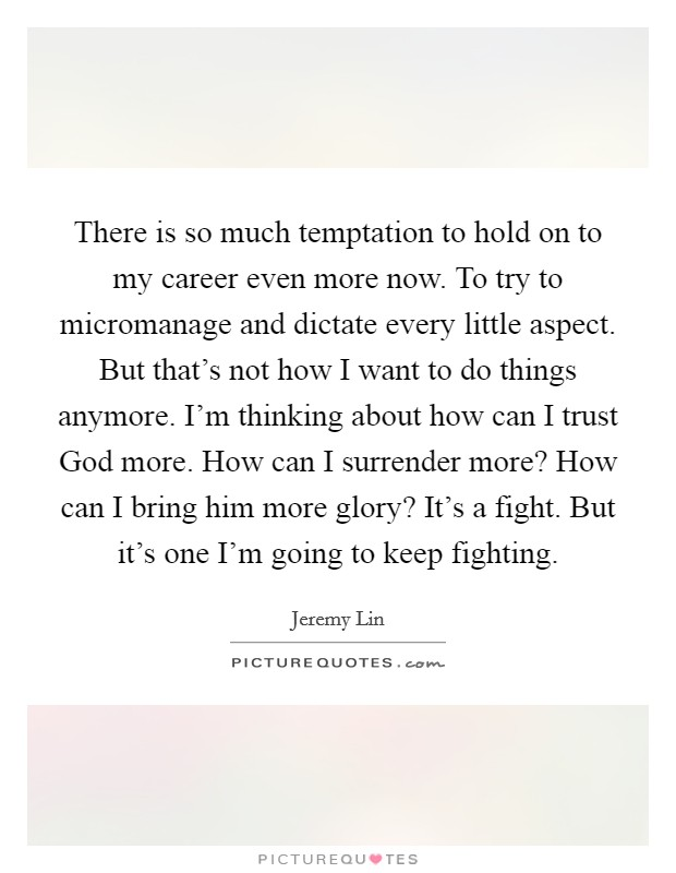 There is so much temptation to hold on to my career even more now. To try to micromanage and dictate every little aspect. But that's not how I want to do things anymore. I'm thinking about how can I trust God more. How can I surrender more? How can I bring him more glory? It's a fight. But it's one I'm going to keep fighting Picture Quote #1