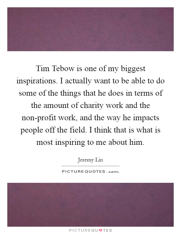 Tim Tebow is one of my biggest inspirations. I actually want to be able to do some of the things that he does in terms of the amount of charity work and the non-profit work, and the way he impacts people off the field. I think that is what is most inspiring to me about him Picture Quote #1