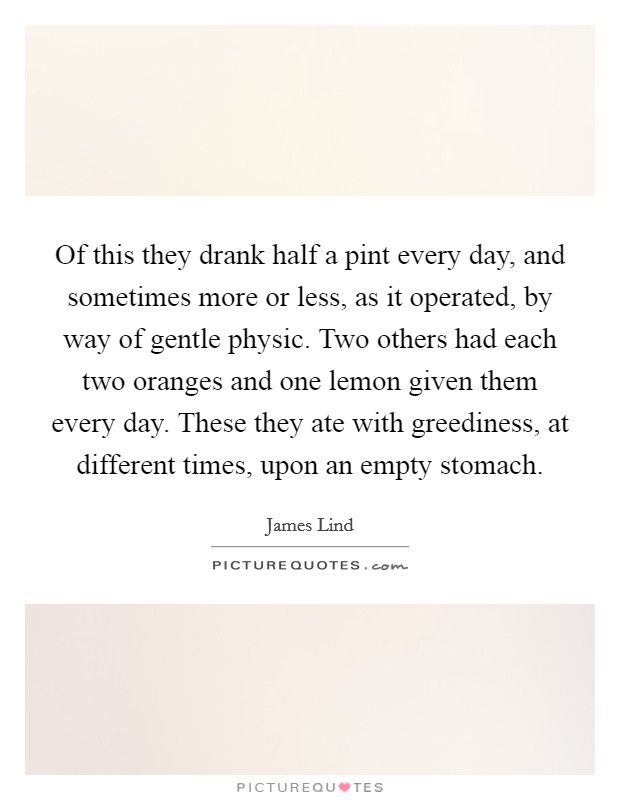 Of this they drank half a pint every day, and sometimes more or less, as it operated, by way of gentle physic. Two others had each two oranges and one lemon given them every day. These they ate with greediness, at different times, upon an empty stomach Picture Quote #1