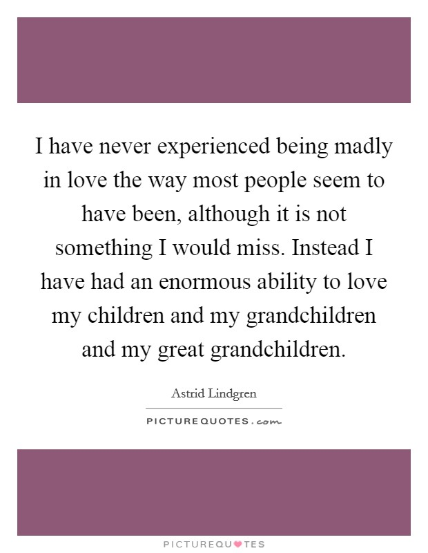 I have never experienced being madly in love the way most people seem to have been, although it is not something I would miss. Instead I have had an enormous ability to love my children and my grandchildren and my great grandchildren Picture Quote #1
