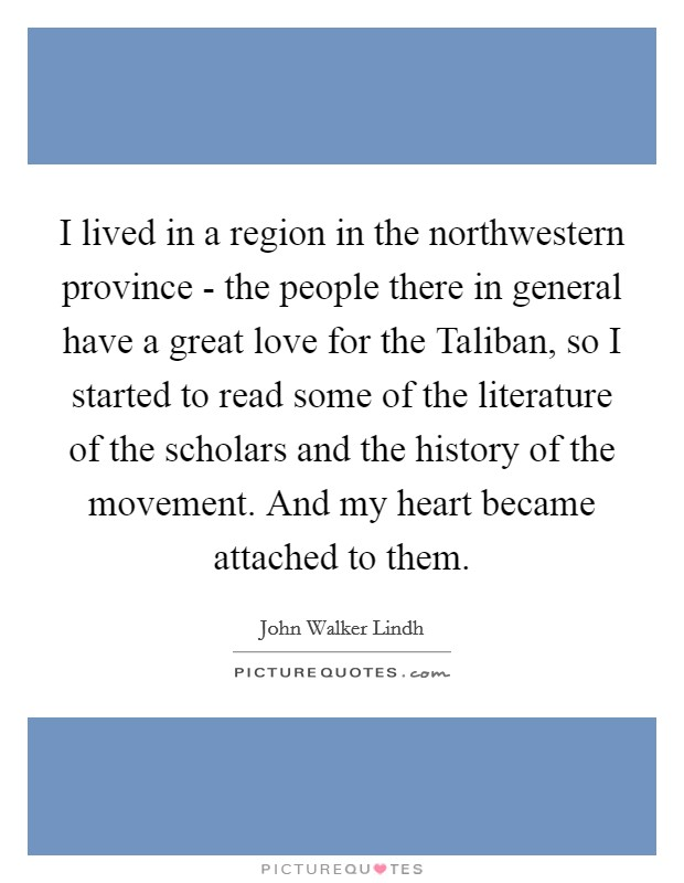 I lived in a region in the northwestern province - the people there in general have a great love for the Taliban, so I started to read some of the literature of the scholars and the history of the movement. And my heart became attached to them Picture Quote #1
