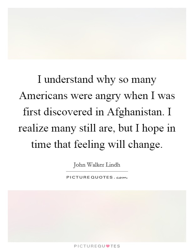 I understand why so many Americans were angry when I was first discovered in Afghanistan. I realize many still are, but I hope in time that feeling will change Picture Quote #1