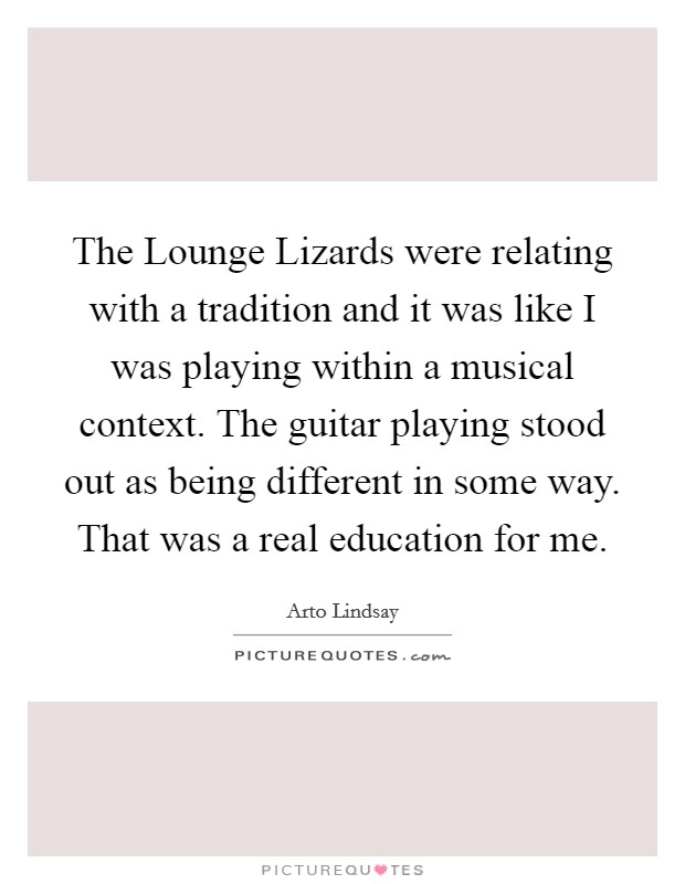 The Lounge Lizards were relating with a tradition and it was like I was playing within a musical context. The guitar playing stood out as being different in some way. That was a real education for me Picture Quote #1